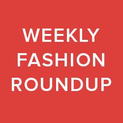 weekly fashion roundup