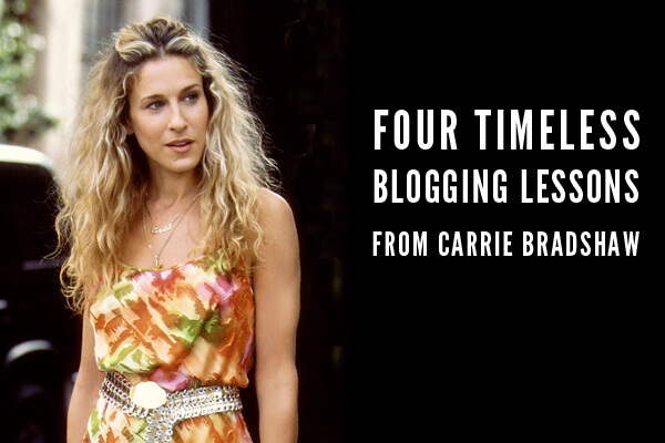 Timeless Blogging Lessons Carrie Bradshaw